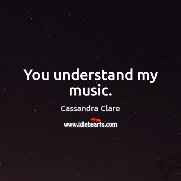 You understand my music. Image