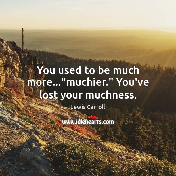 """You used to be much more…""""muchier."""" You've lost your muchness. Lewis Carroll Picture Quote"""