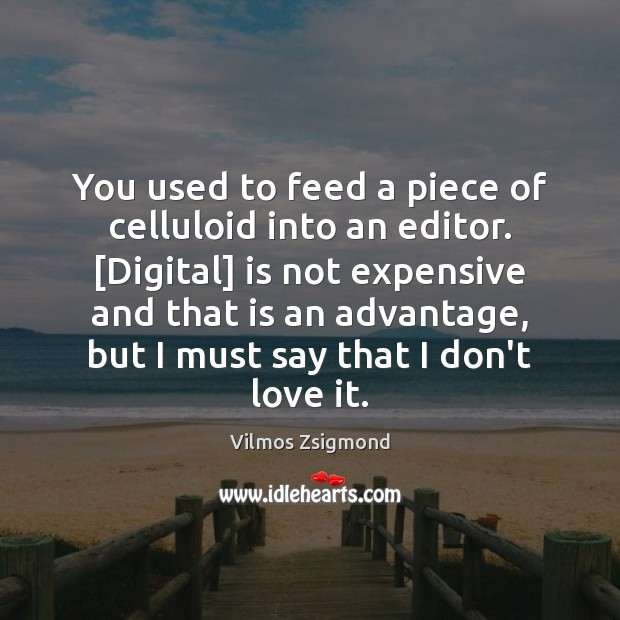 You used to feed a piece of celluloid into an editor. [Digital] Vilmos Zsigmond Picture Quote
