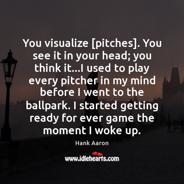 Image, You visualize [pitches]. You see it in your head; you think it…