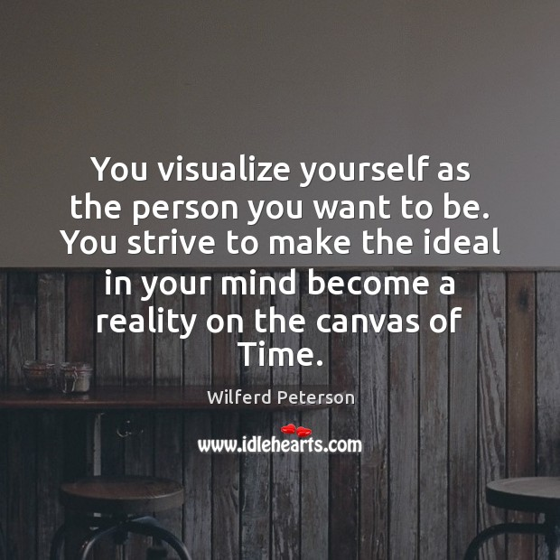 You visualize yourself as the person you want to be. You strive Wilferd Peterson Picture Quote