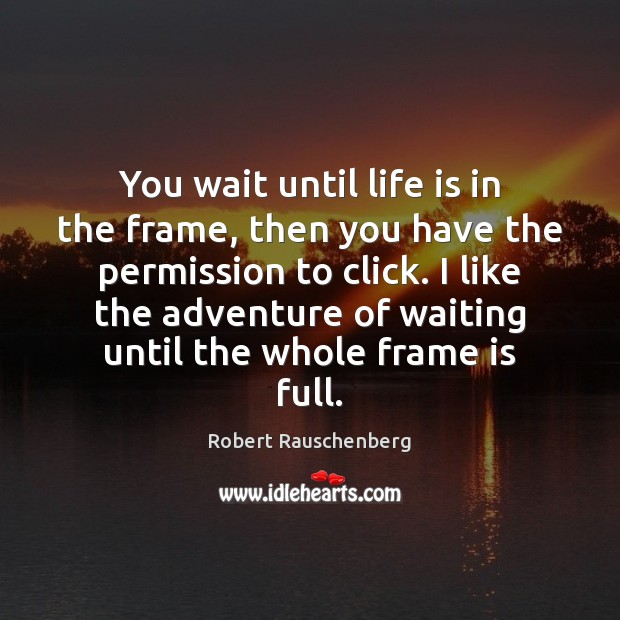 You wait until life is in the frame, then you have the Image