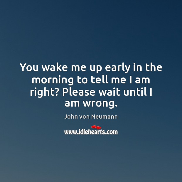 You wake me up early in the morning to tell me I am right? Please wait until I am wrong. John von Neumann Picture Quote