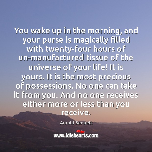 You wake up in the morning, and your purse is magically filled Arnold Bennett Picture Quote