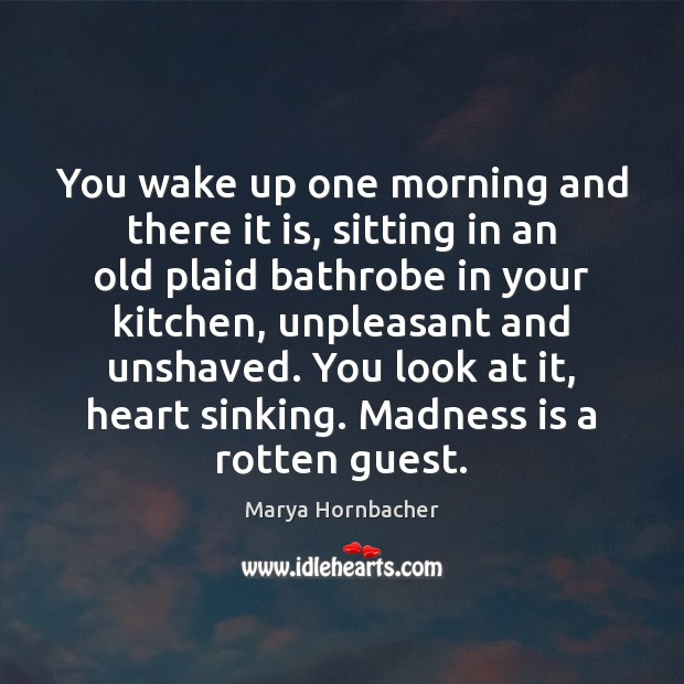 You wake up one morning and there it is, sitting in an Marya Hornbacher Picture Quote
