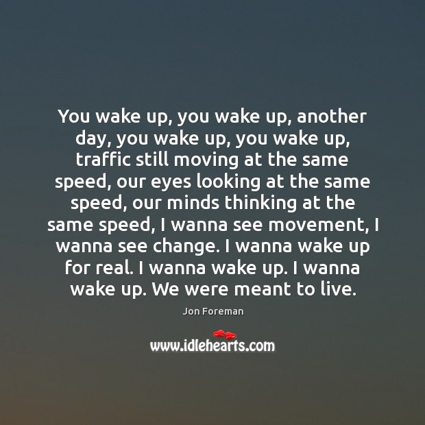 You wake up, you wake up, another day, you wake up, you Jon Foreman Picture Quote