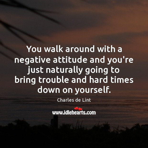 Image, You walk around with a negative attitude and you're just naturally going