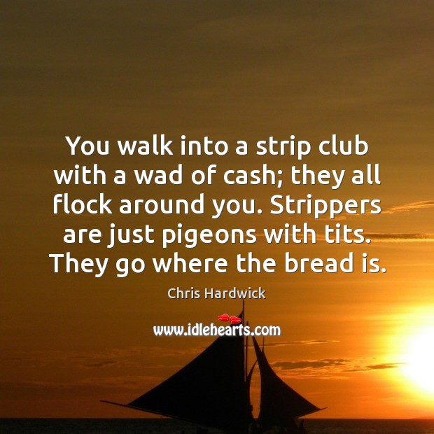 You walk into a strip club with a wad of cash; they Chris Hardwick Picture Quote