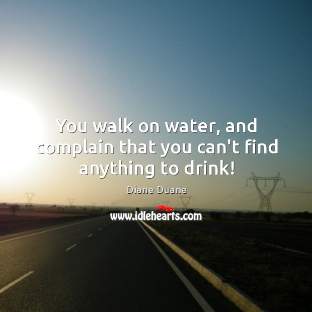 You walk on water, and complain that you can't find anything to drink! Image