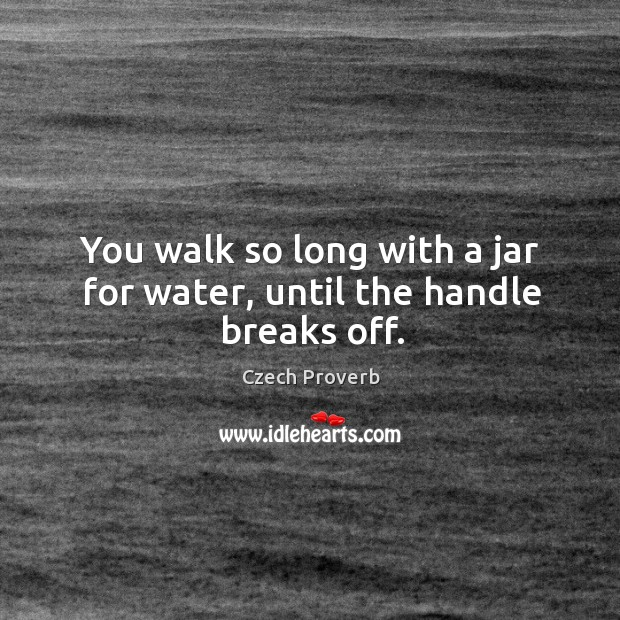 You walk so long with a jar for water, until the handle breaks off. Czech Proverbs Image