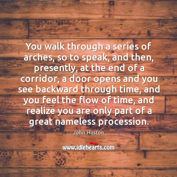 You walk through a series of arches, so to speak, and then, presently, at the end of a corridor John Huston Picture Quote