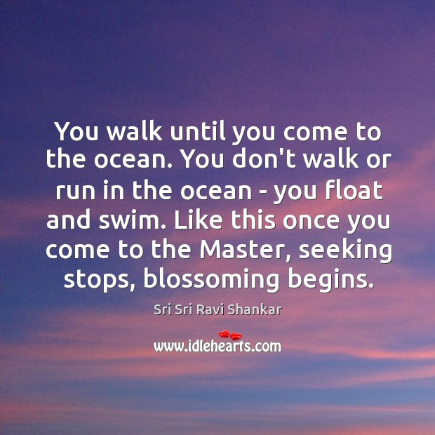 You walk until you come to the ocean. You don't walk or Image