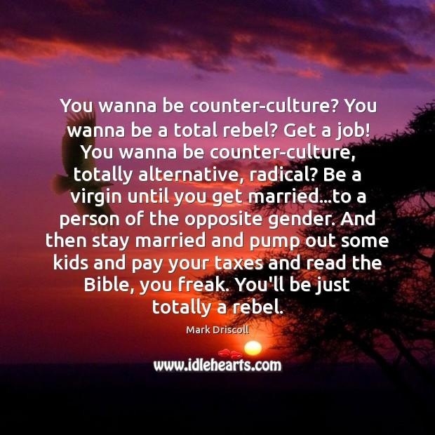 You wanna be counter-culture? You wanna be a total rebel? Get a Mark Driscoll Picture Quote