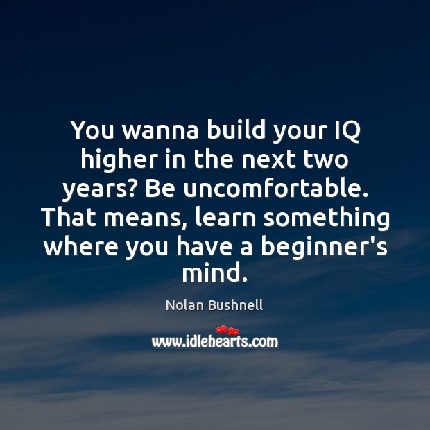 You wanna build your IQ higher in the next two years? Be Nolan Bushnell Picture Quote