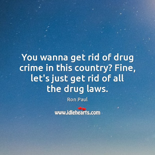 Image, You wanna get rid of drug crime in this country? Fine, let's