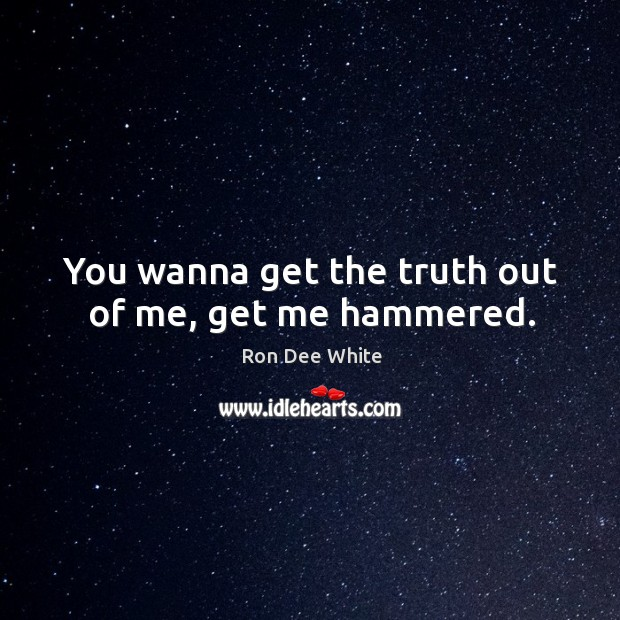 You wanna get the truth out of me, get me hammered. Image