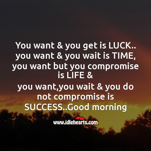 You want & you get is luck.. Good Morning Messages Image