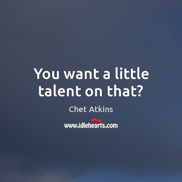 You want a little talent on that? Image