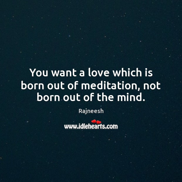Image, You want a love which is born out of meditation, not born out of the mind.