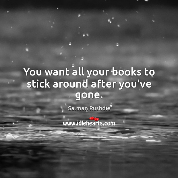 You want all your books to stick around after you've gone. Salman Rushdie Picture Quote