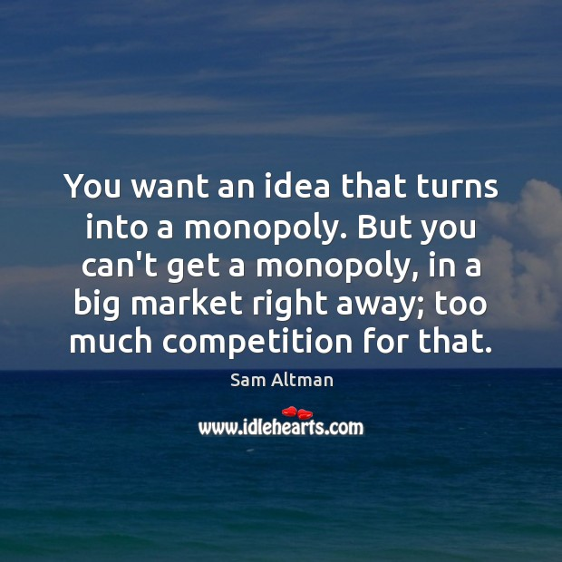 You want an idea that turns into a monopoly. But you can't Sam Altman Picture Quote