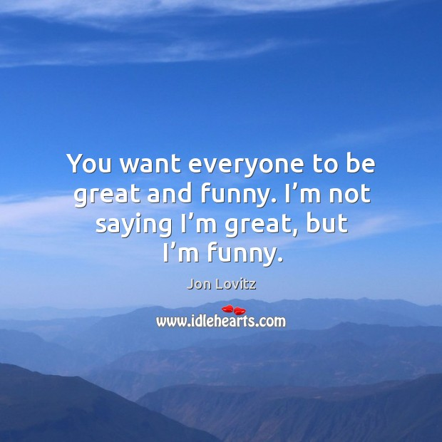 You want everyone to be great and funny. I'm not saying I'm great, but I'm funny. Jon Lovitz Picture Quote