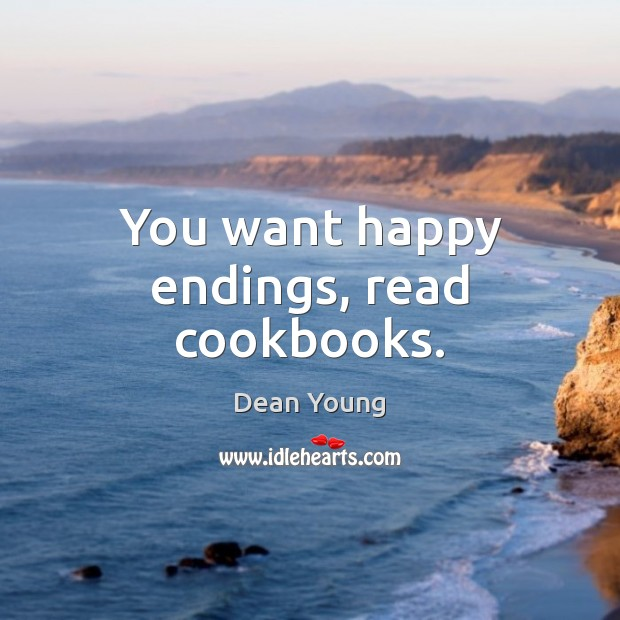 You want happy endings, read cookbooks. Image