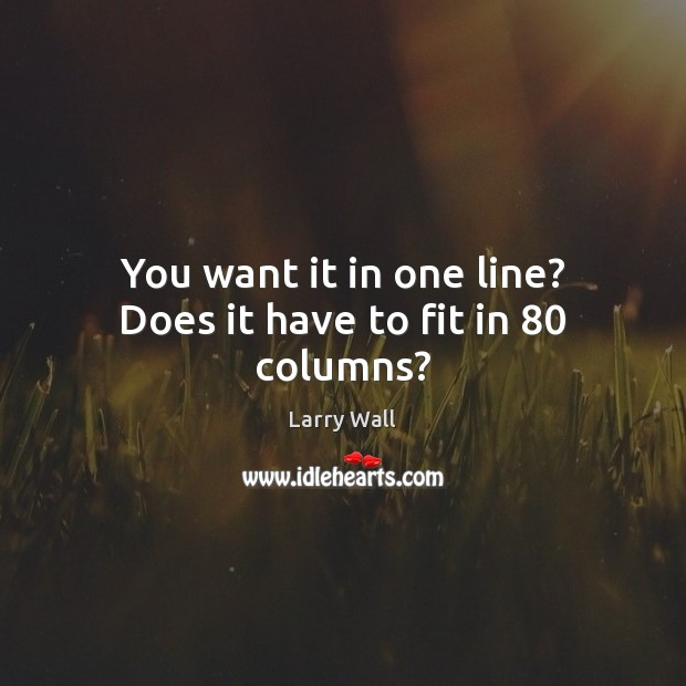 You want it in one line? Does it have to fit in 80 columns? Larry Wall Picture Quote