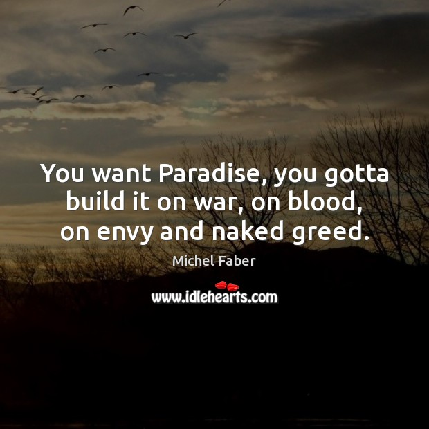 You want Paradise, you gotta build it on war, on blood, on envy and naked greed. Image
