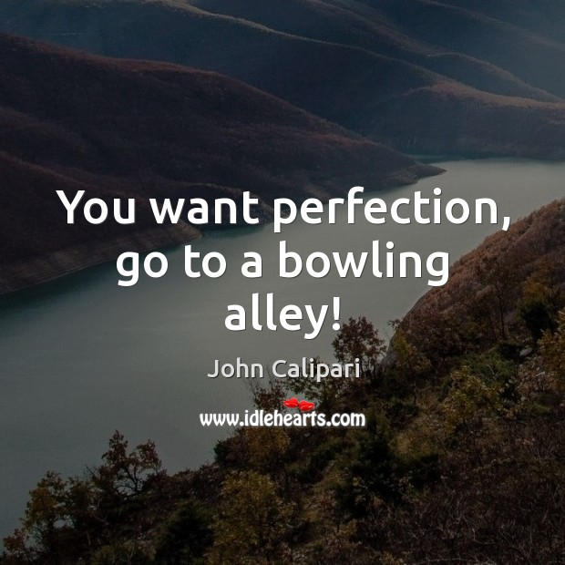 You want perfection, go to a bowling alley! John Calipari Picture Quote