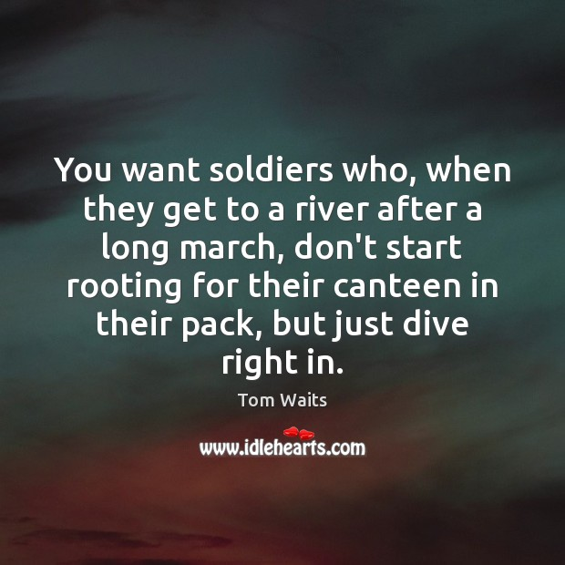 Image, You want soldiers who, when they get to a river after a