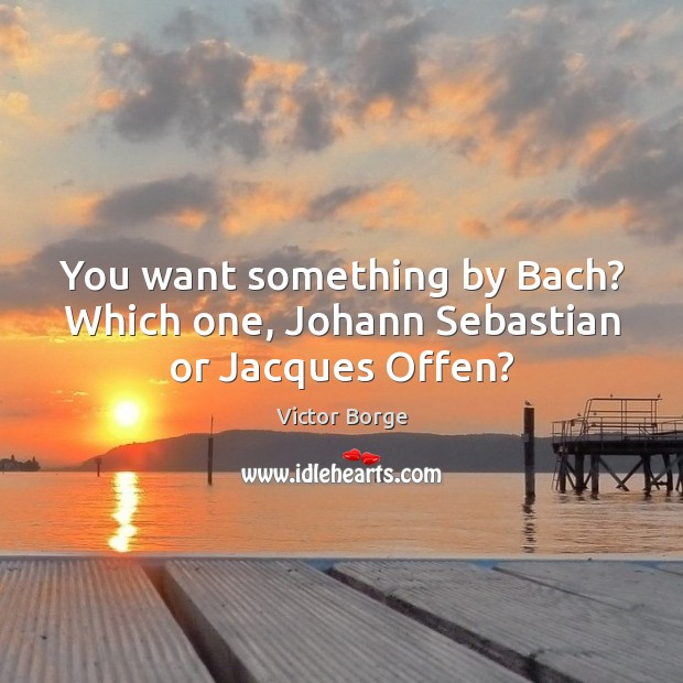 You want something by Bach? Which one, Johann Sebastian or Jacques Offen? Image