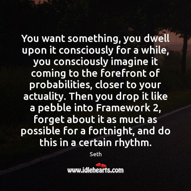 You want something, you dwell upon it consciously for a while, you Seth Picture Quote
