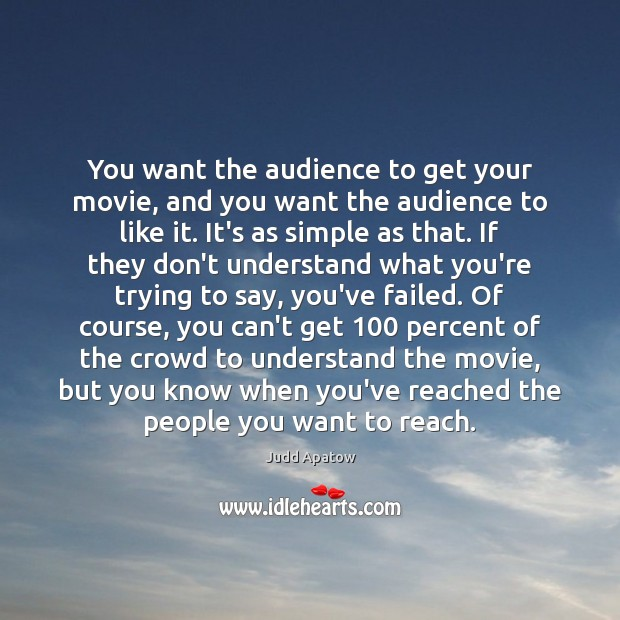 You want the audience to get your movie, and you want the Image