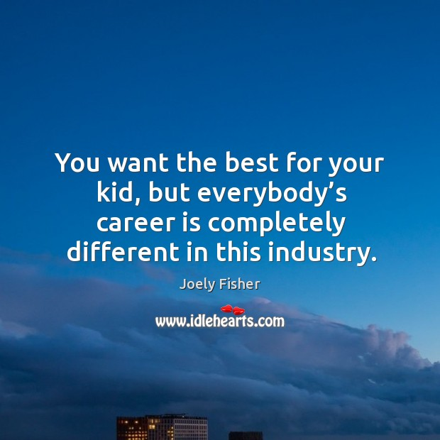 You want the best for your kid, but everybody's career is completely different in this industry. Joely Fisher Picture Quote
