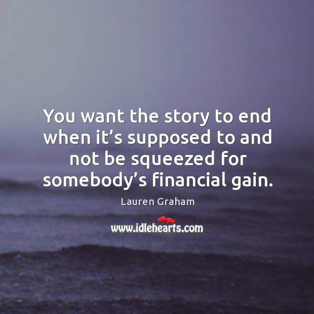 You want the story to end when it's supposed to and not be squeezed for somebody's financial gain. Image
