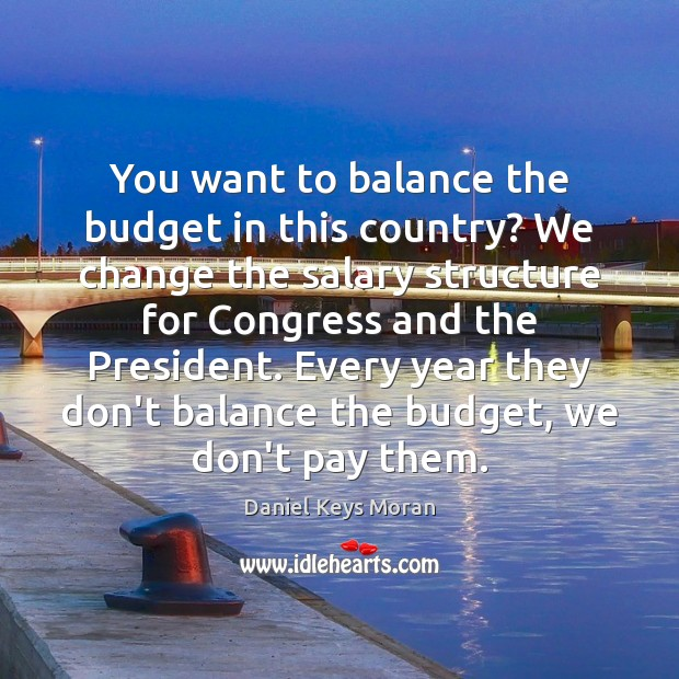 You want to balance the budget in this country? We change the Daniel Keys Moran Picture Quote
