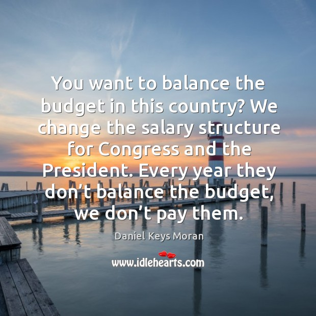 You want to balance the budget in this country? we change the salary structure for congress and the president. Daniel Keys Moran Picture Quote