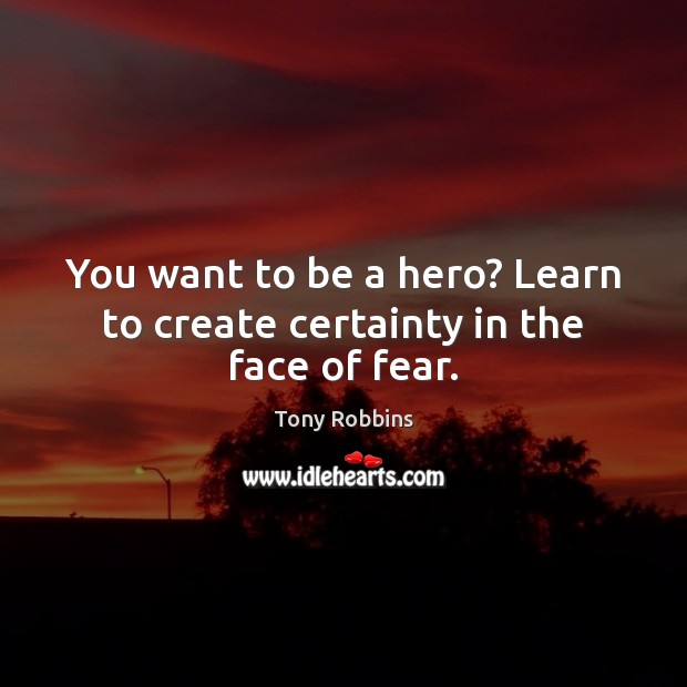 You want to be a hero? Learn to create certainty in the face of fear. Image