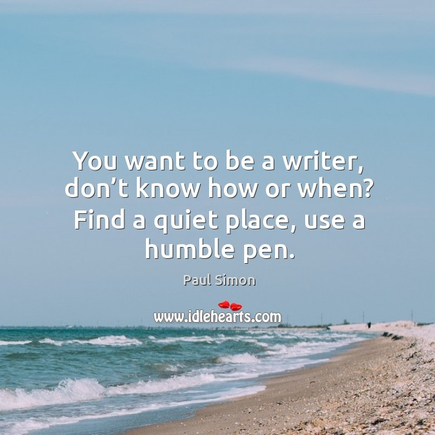 You want to be a writer, don't know how or when? find a quiet place, use a humble pen. Image