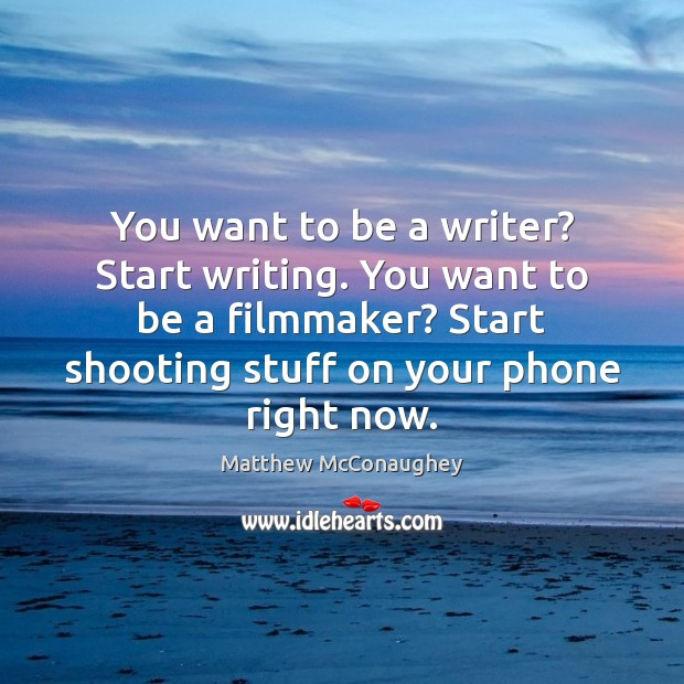 You want to be a writer? Start writing. You want to be Matthew McConaughey Picture Quote