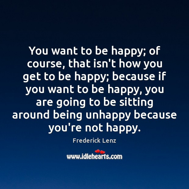 You want to be happy; of course, that isn't how you get Image