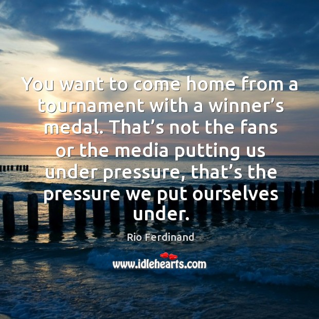 You want to come home from a tournament with a winner's medal. Rio Ferdinand Picture Quote
