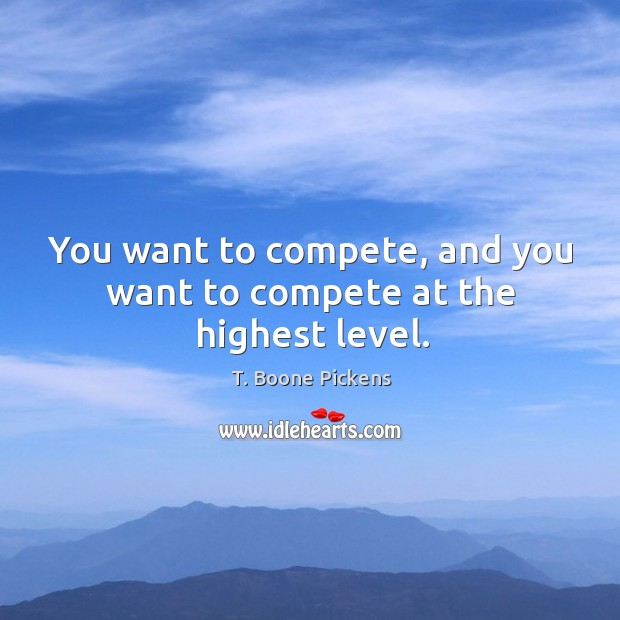 You want to compete, and you want to compete at the highest level. T. Boone Pickens Picture Quote