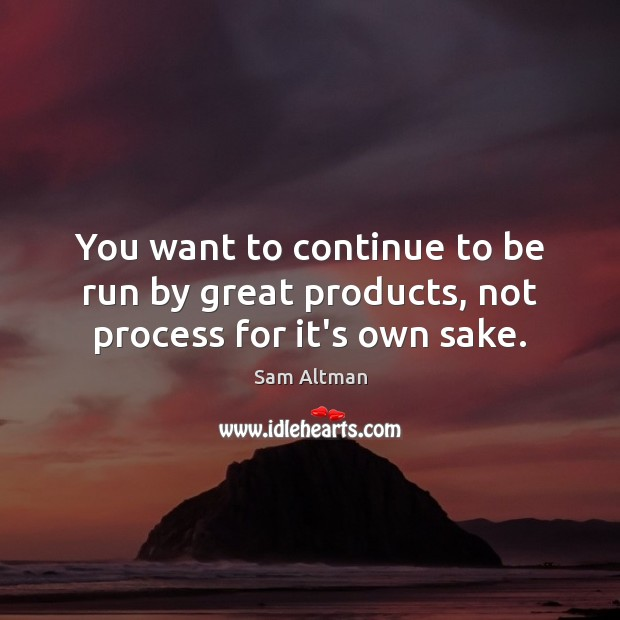 You want to continue to be run by great products, not process for it's own sake. Image