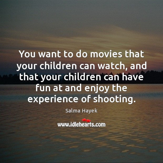 You want to do movies that your children can watch, and that Salma Hayek Picture Quote
