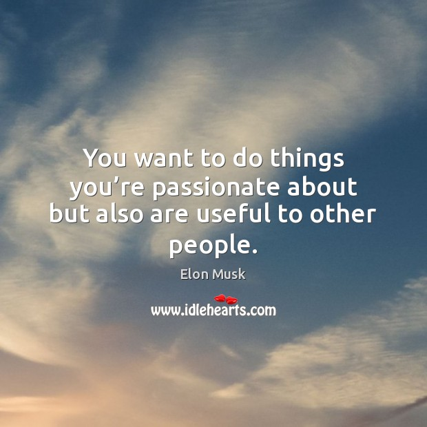 You want to do things you're passionate about but also are useful to other people. Image