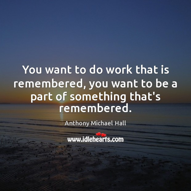 You want to do work that is remembered, you want to be Anthony Michael Hall Picture Quote