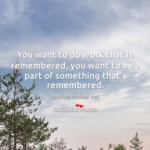 You want to do work that is remembered, you want to be a part of something that's remembered. Anthony Michael Hall Picture Quote