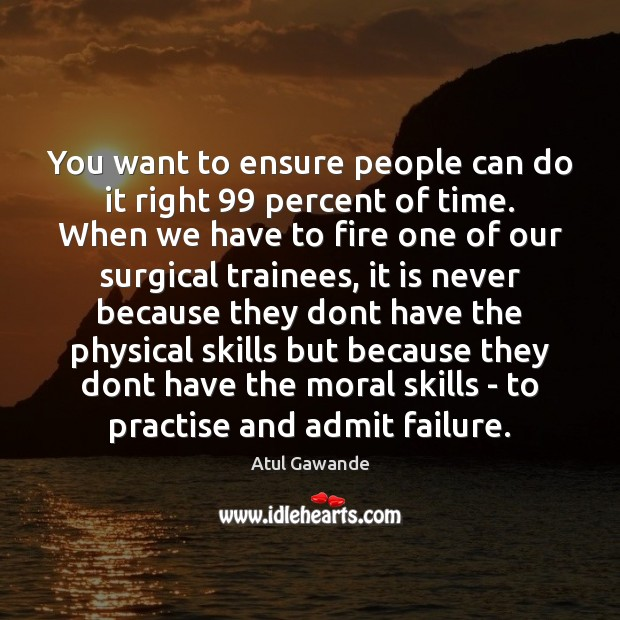 You want to ensure people can do it right 99 percent of time. Atul Gawande Picture Quote